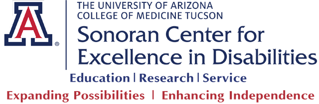 The University of Arizona, College of Medicine Tucson, Sonoran Center for Excellence in Disabilities - Education, Research, Service - Expanding Possibilities, Enhancing Independence