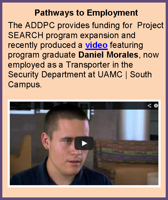 Pathways to Employment: The ADDPC provides funding for  Project SEARCH program expansion and  recently produced a video featuring program graduate Daniel Morales, now employed as a Transporter in the Security Department at UAMC | South Campus.